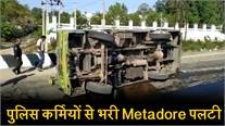 Election duty से वापस आ रहे पुलिस कर्मियों से भरी Metadore पलटी, 8 घायल