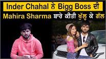 Inder Chahal ਨੇ Bigg Boss ਦੀ Mahira Sharma ਬਾਰੇ ਕੀਤੀ ਖੁੱਲ੍ਹ ਕੇ ਗੱਲ