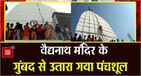 #DEOGHAR: बाबा वैद्यनाथ मंदिर के गुंबद से उतारा गया पवित्र पंचशूल, दर्शन के लिए उमड़े श्रद्धालु