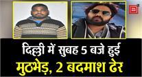 दिल्ली : पुलिस मुठभेड़ में दो कुख्यात बदमाश ढेर, 30 राउंड चली गोली