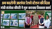 अब बदलेगी जालंधर रेलवे स्टेशन की दिख, मंत्री संतोख चौधरी ने शुरू करवाए विकास कार्य
