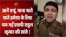खैरियत पूछो कभी तो कैफियत पूछो और थम गईं एसपी राहुल की सांसें !