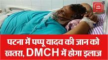 Pappu Yadav नहीं जाना चाहते पटना, फिलहाल DMCH में ही होगा इलाज