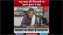 पप्पू यादव की गिरफ्तारी पर भासपा अध्यक्ष अरुण कुमार ने कहा- सरकार पर सवार है पागलपन