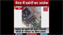 Meerut: रिटायर्ड फौजी के घर में घुसकर दबंगों ने किया जानलेवा हमला, VIDEO VIRAL