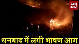 धनबाद में लगी भीषण आग, देखें वीडियो