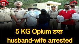 5 KG Opium ਨਾਲ husband-wife arrested