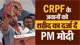 PM मोदी CRPF के जवानों को शहीद का दर्जा...