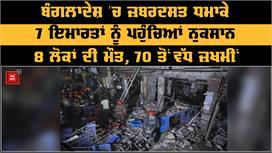 Bangladesh 'ਚ ਜ਼ਬਰਦਸਤ Blast, 7...