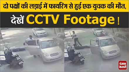 दो पक्षों की लड़ाई में फायरिंग से हुई एक युवक की मौत,  देखें CCTV Footage