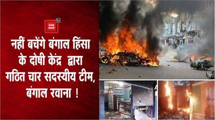 बंगाल हिंसा का सच आएगा सामने चार सदस्यीय टीम बंगाल रवाना !